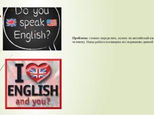 Проблема: сложно определить, нужен ли английский язык человеку. Наша работа п