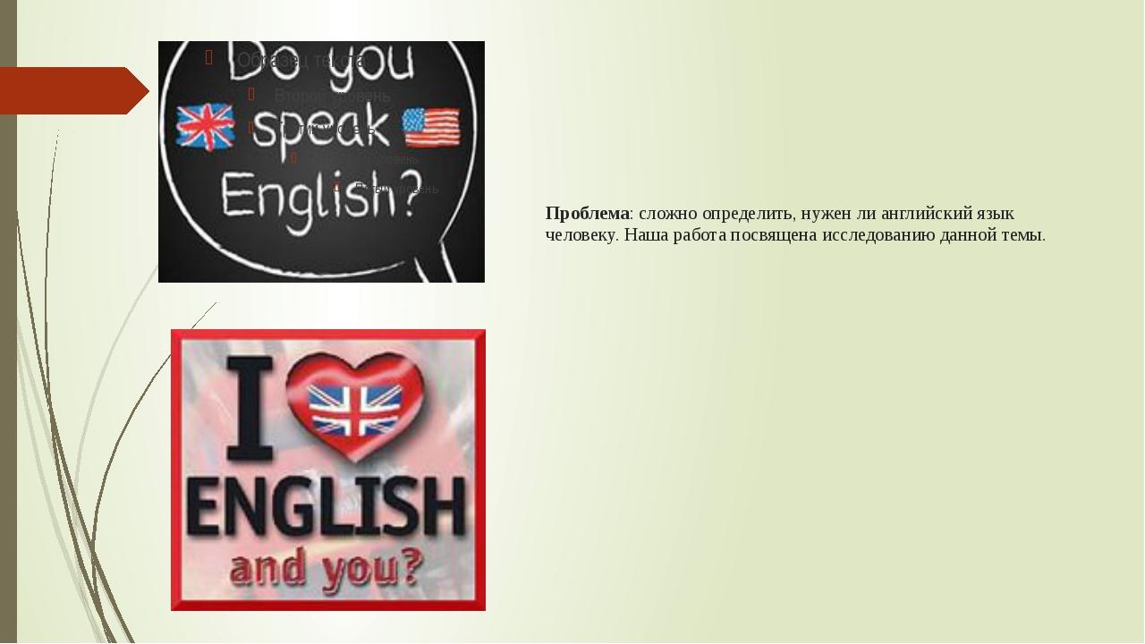 Проблема: сложно определить, нужен ли английский язык человеку. Наша работа п...
