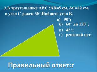 3.В треугольнике АВС :АВ=5 см, АС=12 см, а угол С равен 30°.Найдите угол В. а