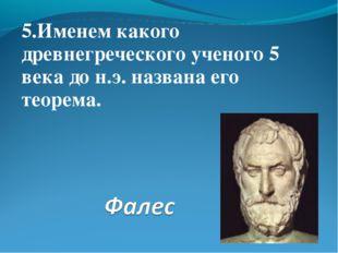 5.Именем какого древнегреческого ученого 5 века до н.э. названа его теорема.