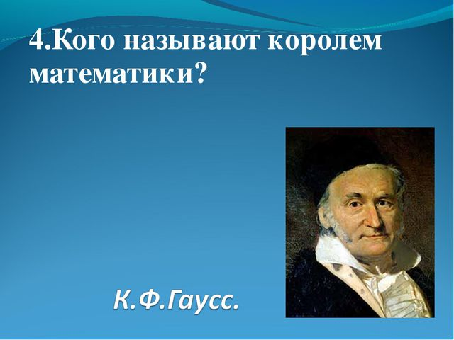 4.Кого называют королем математики?