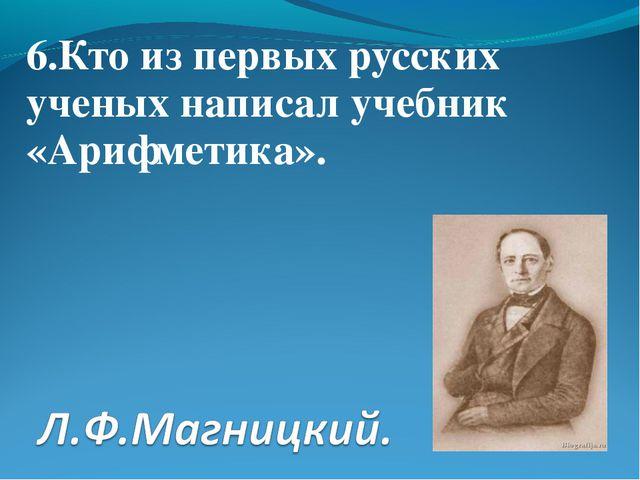 6.Кто из первых русских ученых написал учебник «Арифметика».