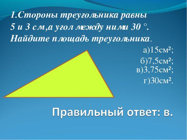 1.Стороны треугольника равны 5 и 3 см ,а угол между ними 30 °. Найдите площад...