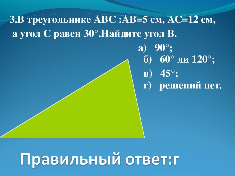 3.В треугольнике АВС :АВ=5 см, АС=12 см, а угол С равен 30°.Найдите угол В. а...