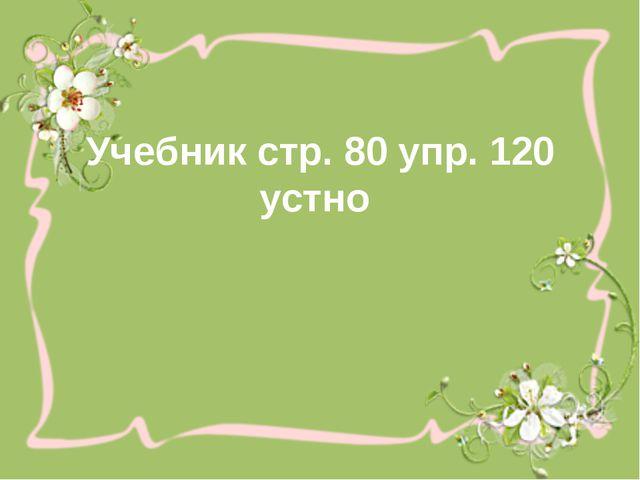 Учебник стр. 80 упр. 120 устно