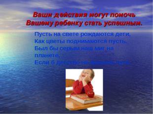 Ваши действия могут помочь Вашему ребенку стать успешным. Пусть на свете рожд