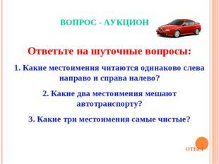 ВОПРОС - АУКЦИОН Ответьте на шуточные вопросы: 1. Какие местоимения читаются