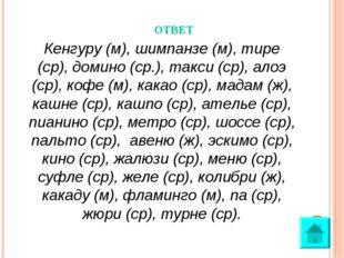 ОТВЕТ Кенгуру (м), шимпанзе (м), тире (ср), домино (ср.), такси (ср), алоэ (с