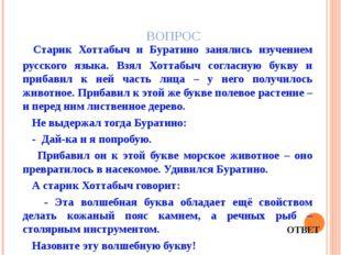 ВОПРОС Старик Хоттабыч и Буратино занялись изучением русского языка. Взял Хот