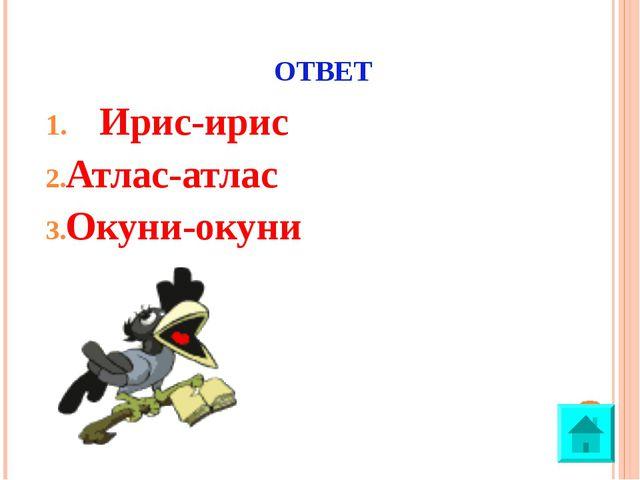 ОТВЕТ Ирис-ирис Атлас-атлас Окуни-окуни