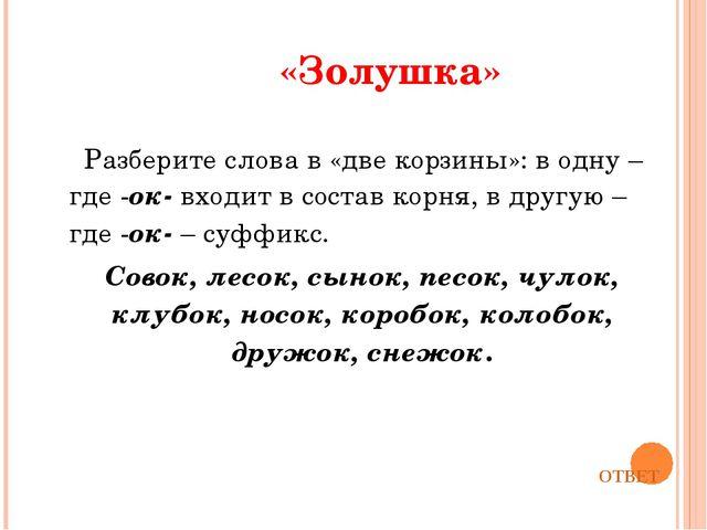 «Золушка» Разберите слова в «две корзины»: в одну – где -ок-входит в состав...