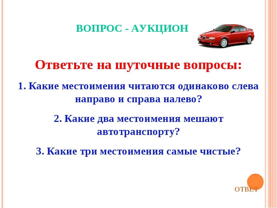 ВОПРОС - АУКЦИОН Ответьте на шуточные вопросы: 1. Какие местоимения читаются...