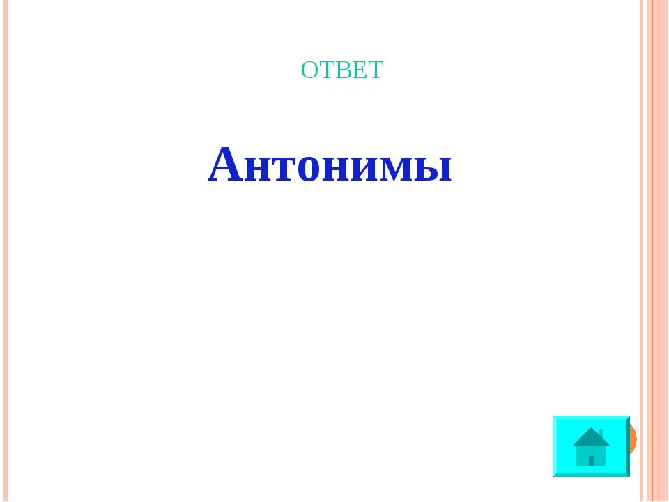 ОТВЕТ Антонимы