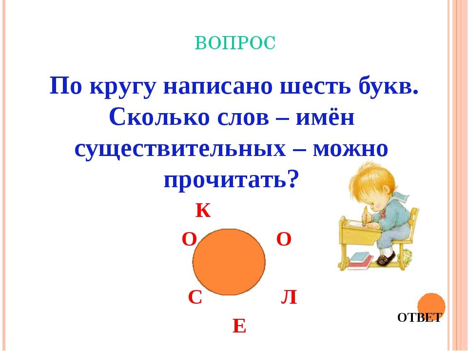 ВОПРОС По кругу написано шесть букв. Сколько слов – имён существительных – м...