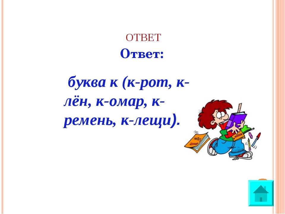 ОТВЕТ Ответ: буква к (к-рот, к-лён, к-омар, к-ремень, к-лещи).