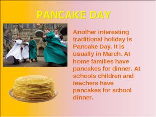 Another interesting traditional holiday is Pancake Day. It is usually in Marc