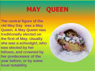 The central figure of the old May Day was a May Queen. A May Queen was tradit