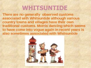 There are no generally observed customs associated with Whitsuntide although