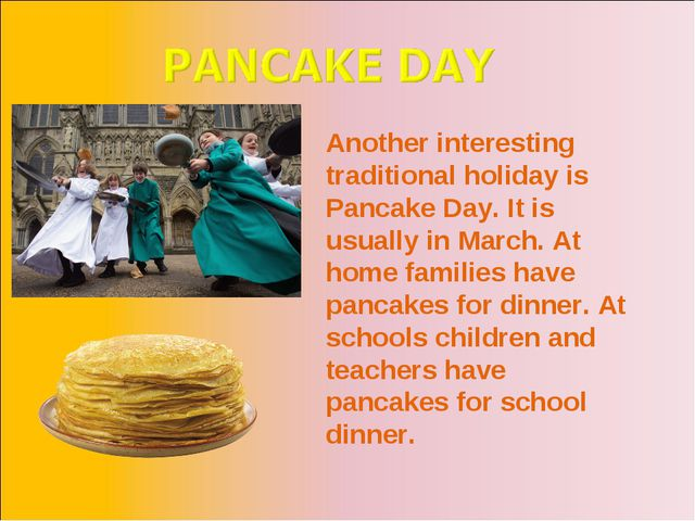 Another interesting traditional holiday is Pancake Day. It is usually in Marc...