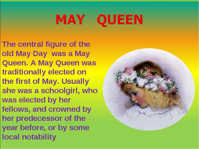 The central figure of the old May Day was a May Queen. A May Queen was tradit...
