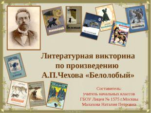 Литературная викторина по произведению А.П.Чехова «Белолобый» Составитель: уч