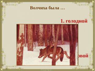 Волчиха была … 1. голодной 2. злой 3. ласковой