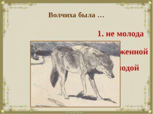 Волчиха была … 1. не молода 3. молодой 2. ухоженной