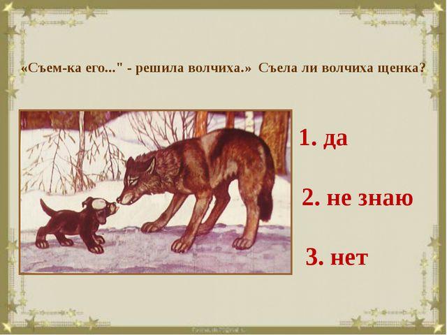 """«Съем-ка его..."""" - решила волчиха.» Съела ли волчиха щенка? 1. да 2. не знаю..."""