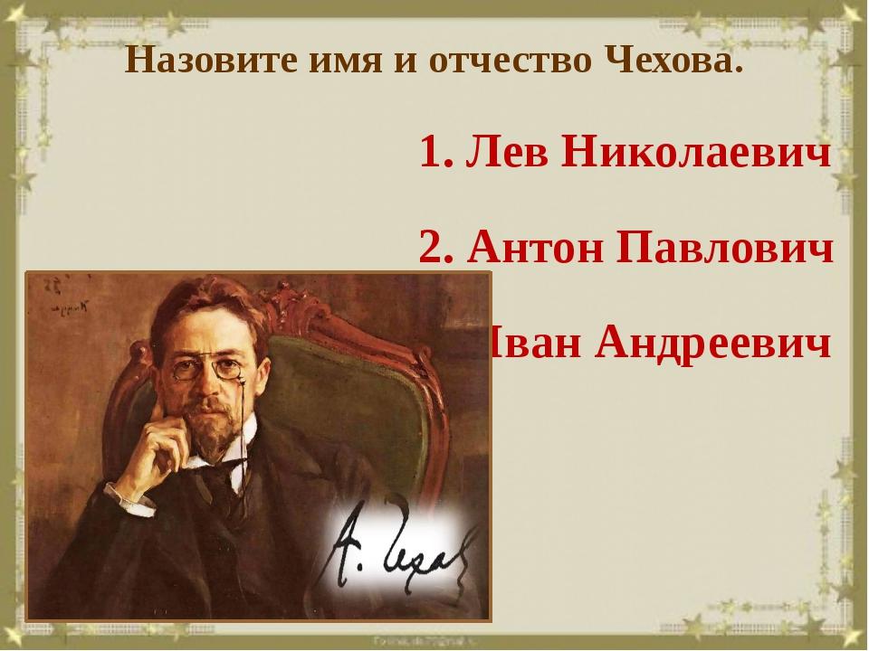 Назовите имя и отчество Чехова. 1. Лев Николаевич 2. Антон Павлович 3. Иван А...