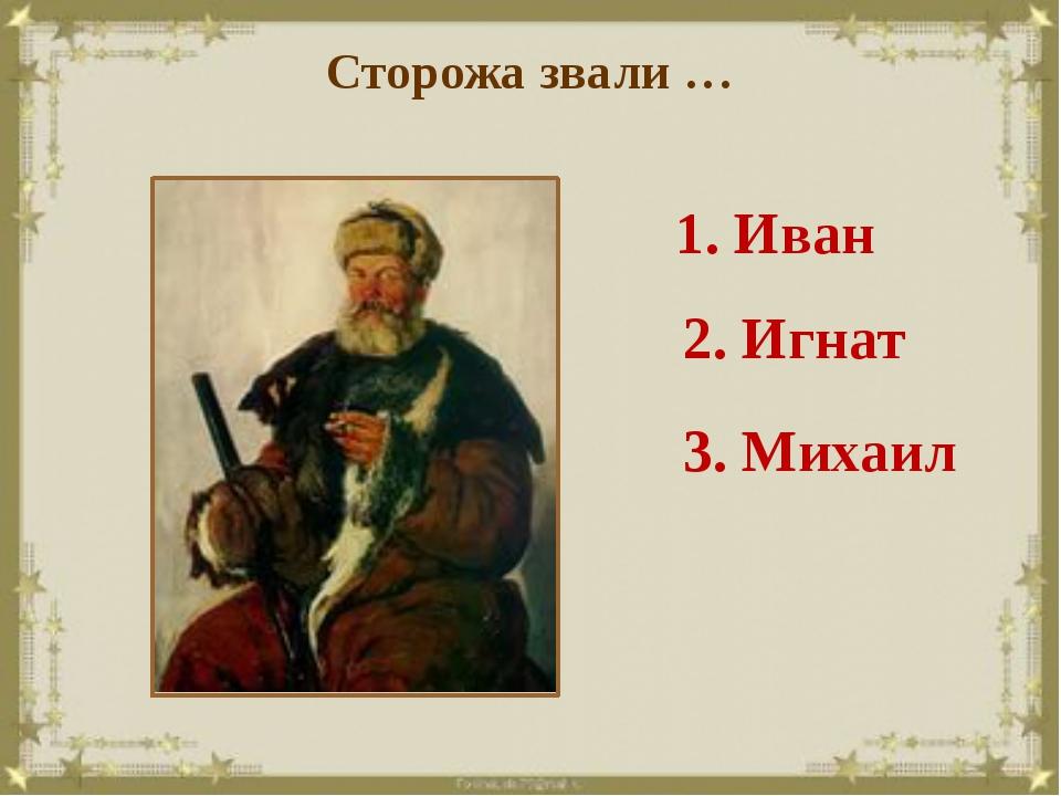 Сторожа звали … 1. Иван 2. Игнат 3. Михаил