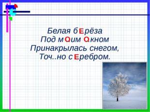 Белая б ..рёза Под м ..им ..кном Принакрылась снегом, Точ..но с ..ребром. Е О