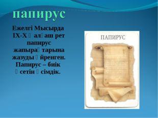 Ежелгі Мысырда ІХ-Х ғ алғаш рет папирус жапырақтарына жазуды үйренген. Папиру