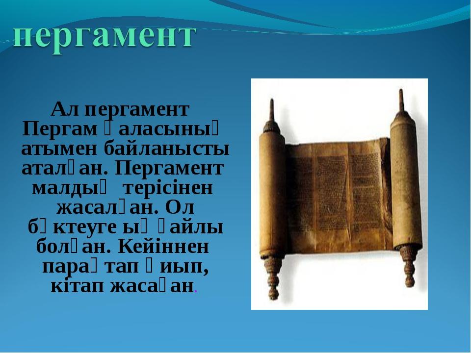 Ал пергамент Пергам қаласының атымен байланысты аталған. Пергамент малдың те...