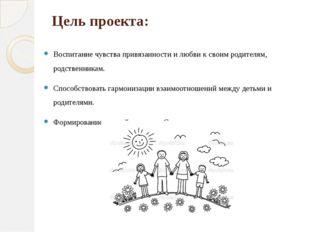 Цель проекта: Воспитание чувства привязанности и любви к своим родителям, род