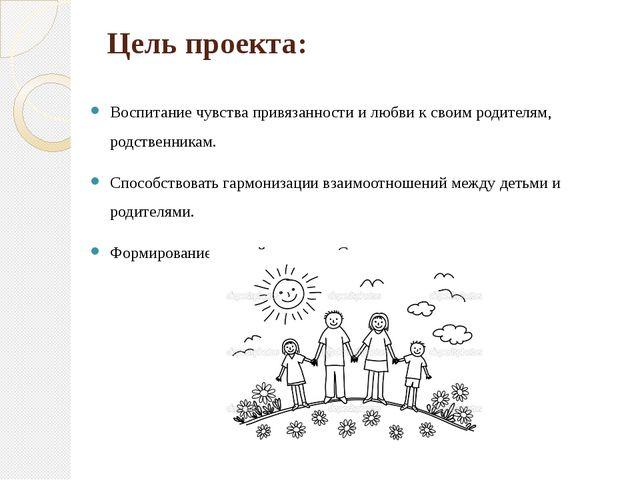 Цель проекта: Воспитание чувства привязанности и любви к своим родителям, род...