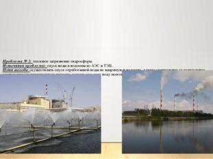 Проблема № 2: тепловое загрязнение гидросферы. Источники проблемы: спуск воды