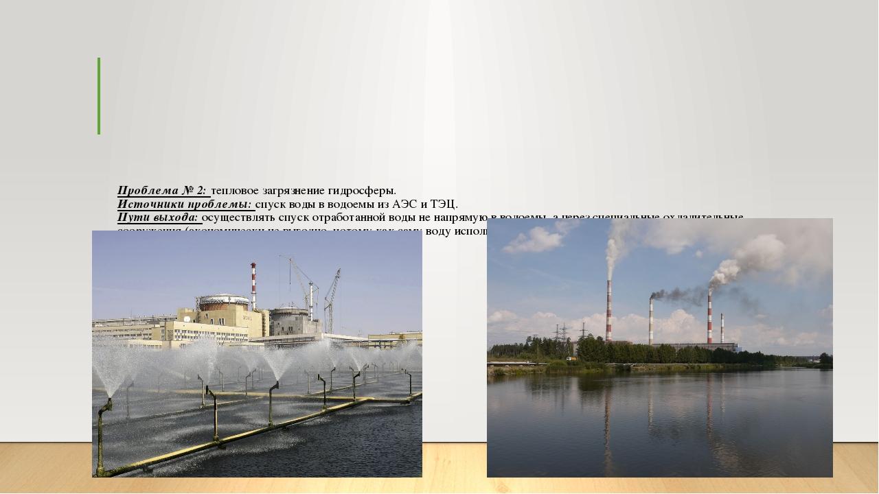 Проблема № 2: тепловое загрязнение гидросферы. Источники проблемы: спуск воды...