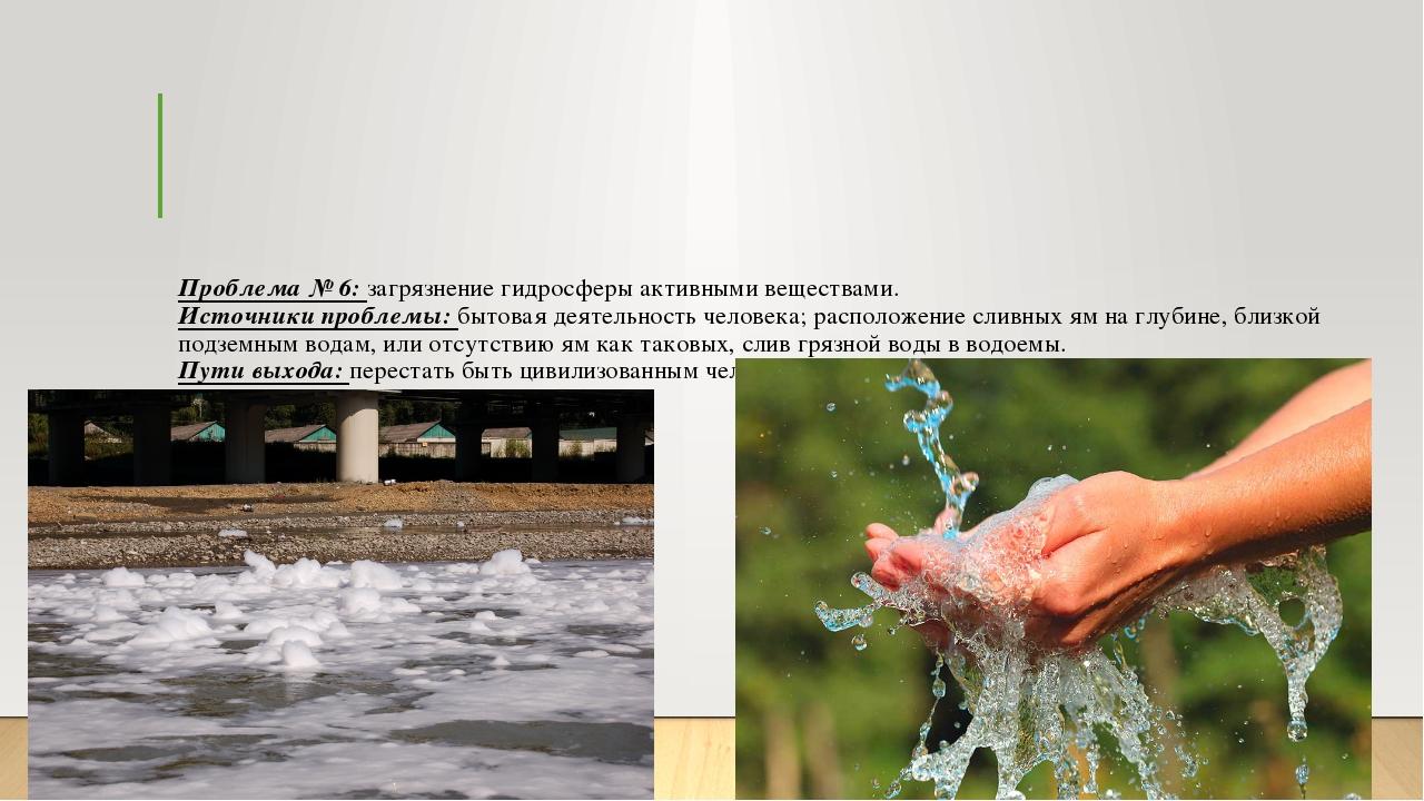 Проблема № 6: загрязнение гидросферы активными веществами. Источники проблемы...