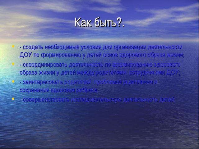 Как быть?. - создать необходимые условия для организации деятельности ДОУ по...