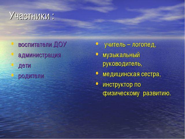 Участники : воспитатели ДОУ администрация дети родители учитель – логопед, му...