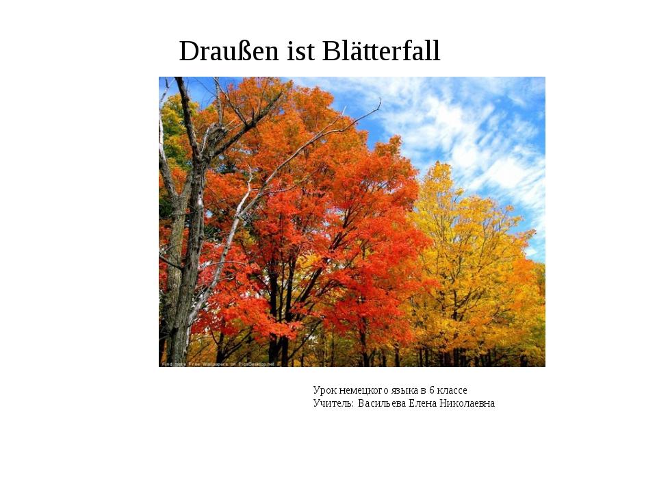 Draußen ist Blätterfall Урок немецкого языка в 6 классе Учитель: Васильева Ел...
