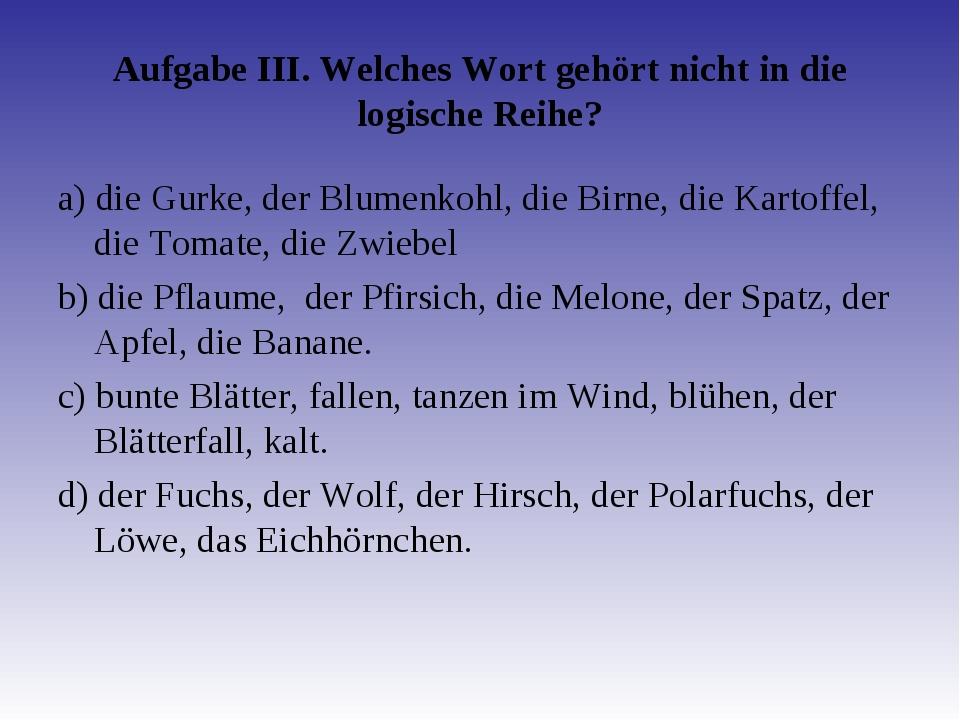 Aufgabe III. Welches Wort gehört nicht in die logische Reihe? а) die Gurke, d...