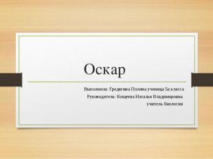 Оскар Выполнила: Гредягина Полина ученица 5а класса Руководитель: Кощеева Нат