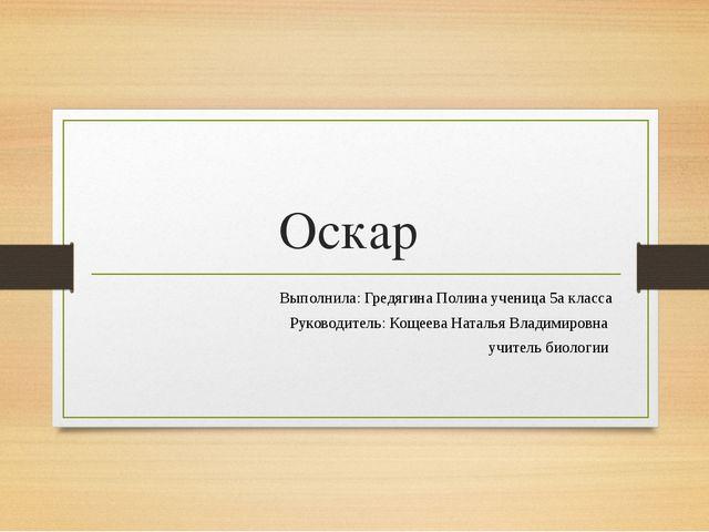 Оскар Выполнила: Гредягина Полина ученица 5а класса Руководитель: Кощеева Нат...