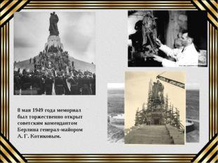 8 мая 1949 года мемориал был торжественно открыт советским комендантом Берлин