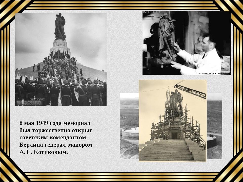 8 мая 1949 года мемориал был торжественно открыт советским комендантом Берлин...