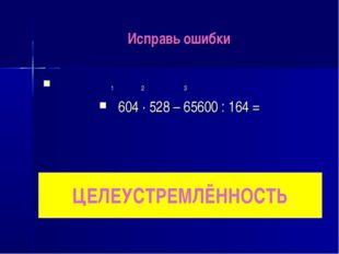 Исправь ошибки 1 2 3 604 ∙ 528 – 65600 : 164 = ЦЕЛЕУСТРЕМЛЁННОСТЬ