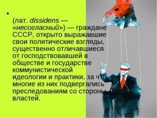 Диссиде́нты в СССР (лат.dissidens— «несогласный»)— граждане СССР, открыто