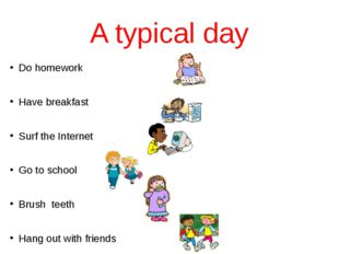 A typical day Do homework Have breakfast Surf the Internet Go to school Brush