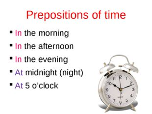 Prepositions of time In the morning In the afternoon In the evening At midnig